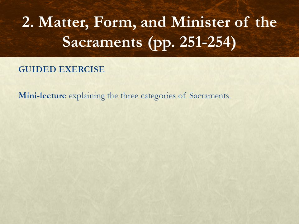 GUIDED EXERCISE Mini-lecture explaining the three categories of Sacraments. 2. Matter, Form, and Minister of the Sacraments (pp. 251-254)