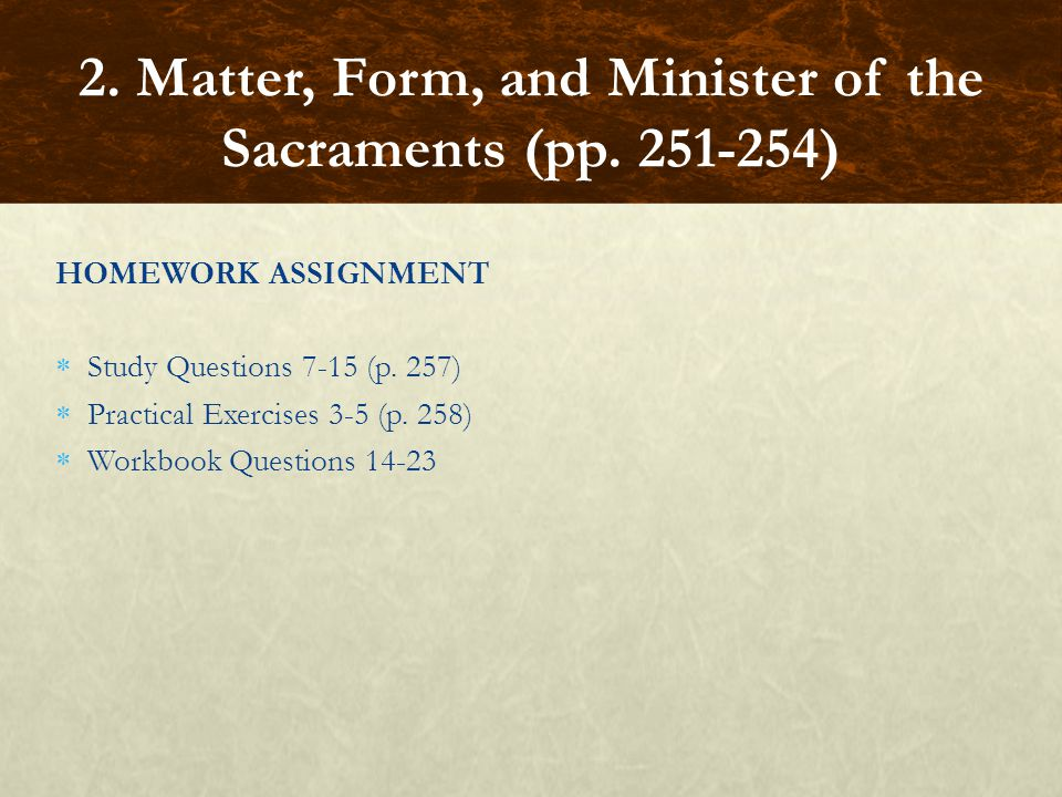 HOMEWORK ASSIGNMENT  Study Questions 7-15 (p. 257)  Practical Exercises 3-5 (p. 258)  Workbook Questions 14-23 2. Matter, Form, and Minister of the