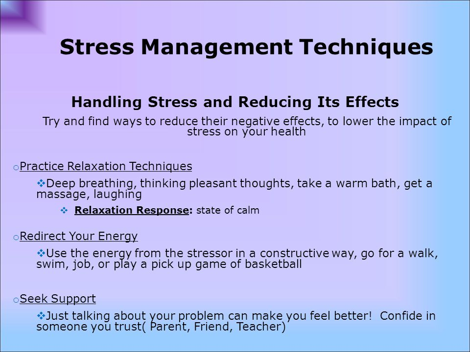 Stress Management Techniques Handling Stress and Reducing Its Effects Try and find ways to reduce their negative effects, to lower the impact of stress on your health o Practice Relaxation Techniques  Deep breathing, thinking pleasant thoughts, take a warm bath, get a massage, laughing  Relaxation Response: state of calm o Redirect Your Energy  Use the energy from the stressor in a constructive way, go for a walk, swim, job, or play a pick up game of basketball o Seek Support  Just talking about your problem can make you feel better.