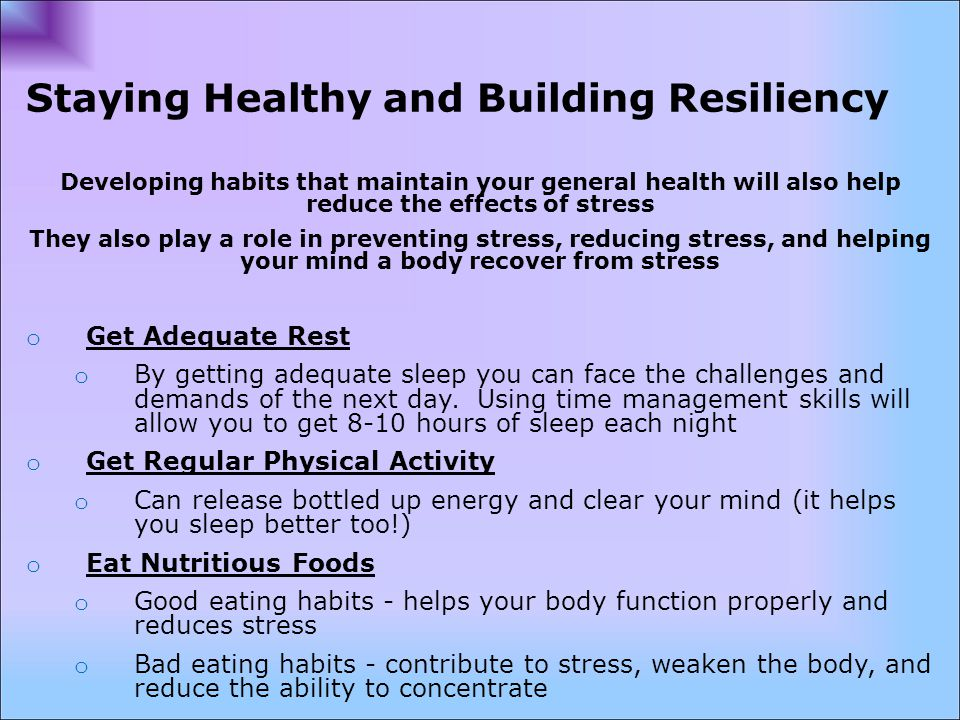 Staying Healthy and Building Resiliency Developing habits that maintain your general health will also help reduce the effects of stress They also play a role in preventing stress, reducing stress, and helping your mind a body recover from stress o Get Adequate Rest o By getting adequate sleep you can face the challenges and demands of the next day.