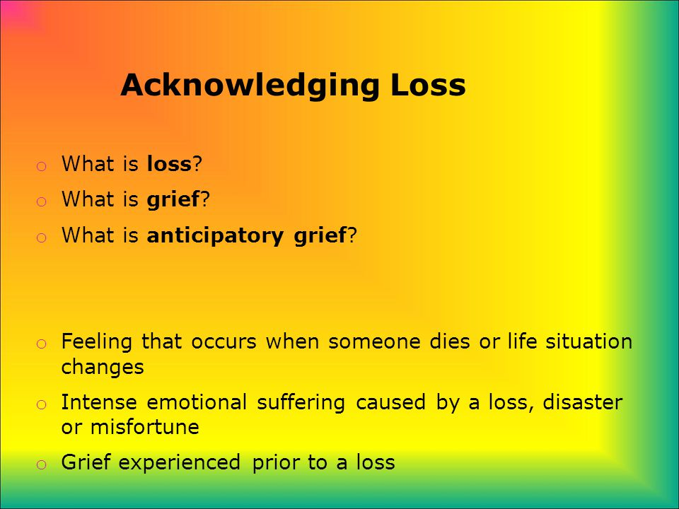 Acknowledging Loss o What is loss. o What is grief.