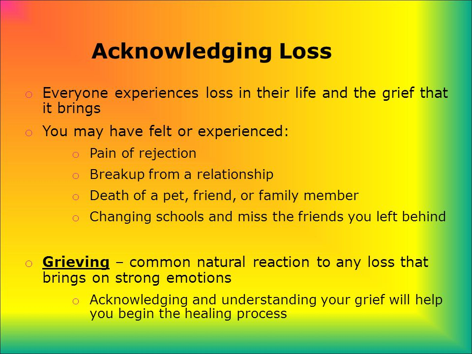 Acknowledging Loss o Everyone experiences loss in their life and the grief that it brings o You may have felt or experienced: o Pain of rejection o Breakup from a relationship o Death of a pet, friend, or family member o Changing schools and miss the friends you left behind o Grieving – common natural reaction to any loss that brings on strong emotions o Acknowledging and understanding your grief will help you begin the healing process