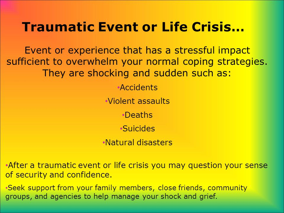 Traumatic Event or Life Crisis… Event or experience that has a stressful impact sufficient to overwhelm your normal coping strategies.