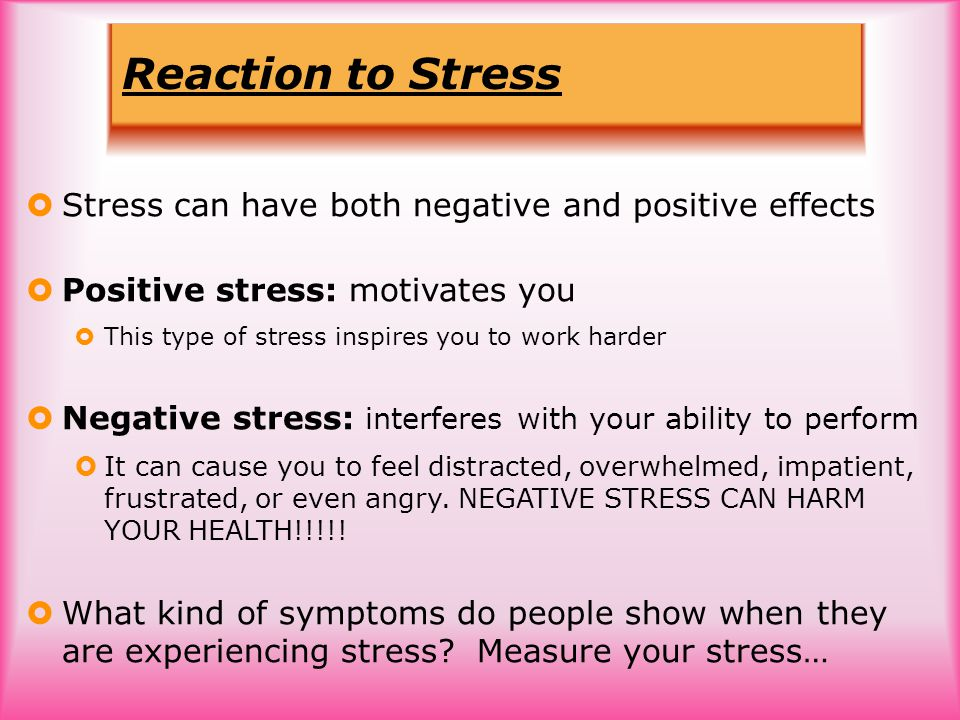Reaction to Stress  Stress can have both negative and positive effects  Positive stress: motivates you  This type of stress inspires you to work harder  Negative stress: interferes with your ability to perform  It can cause you to feel distracted, overwhelmed, impatient, frustrated, or even angry.