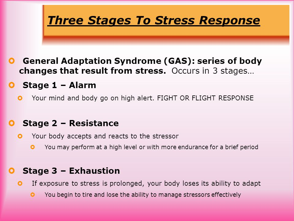 Three Stages To Stress Response  General Adaptation Syndrome (GAS): series of body changes that result from stress.