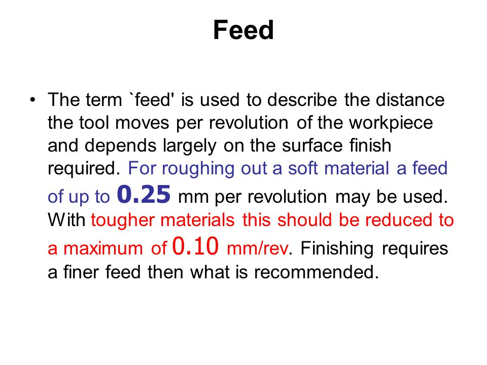 Feed The term `feed' is used to describe the distance the tool moves per revolution of the workpiece and depends largely on the surface finish require