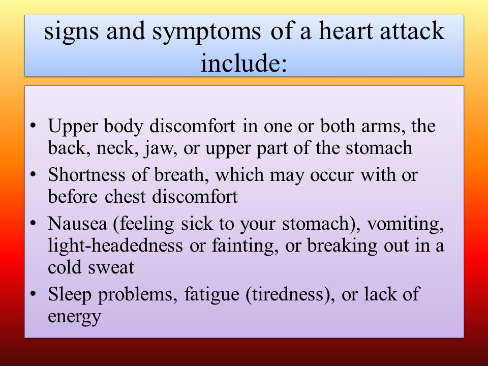 signs and symptoms of a heart attack include: Upper body discomfort in one or both arms, the back, neck, jaw, or upper part of the stomach Shortness of breath, which may occur with or before chest discomfort Nausea (feeling sick to your stomach), vomiting, light-headedness or fainting, or breaking out in a cold sweat Sleep problems, fatigue (tiredness), or lack of energy Upper body discomfort in one or both arms, the back, neck, jaw, or upper part of the stomach Shortness of breath, which may occur with or before chest discomfort Nausea (feeling sick to your stomach), vomiting, light-headedness or fainting, or breaking out in a cold sweat Sleep problems, fatigue (tiredness), or lack of energy