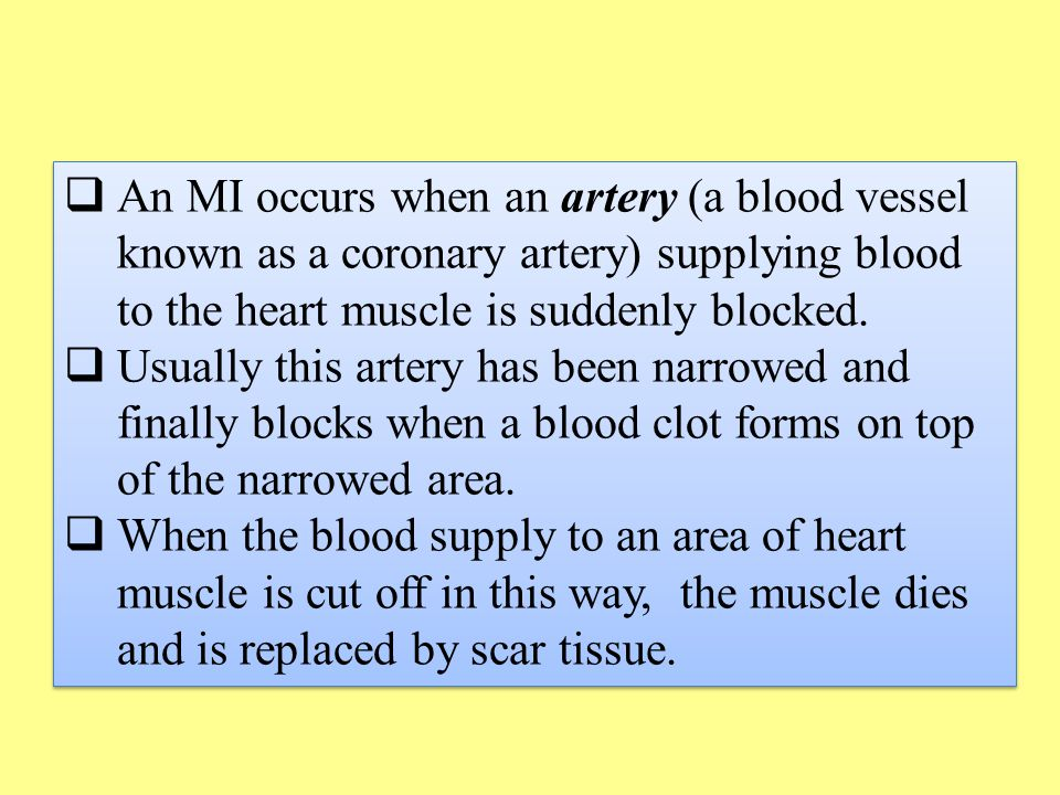  An MI occurs when an artery (a blood vessel known as a coronary artery) supplying blood to the heart muscle is suddenly blocked.