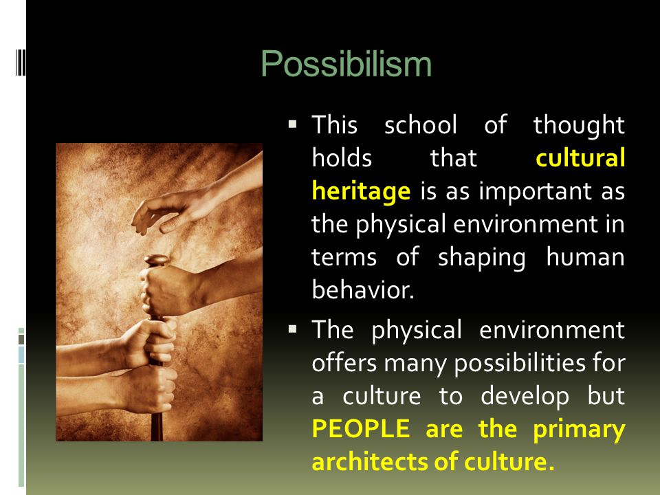 Possibilism  This school of thought holds that cultural heritage is as important as the physical environment in terms of shaping human behavior.