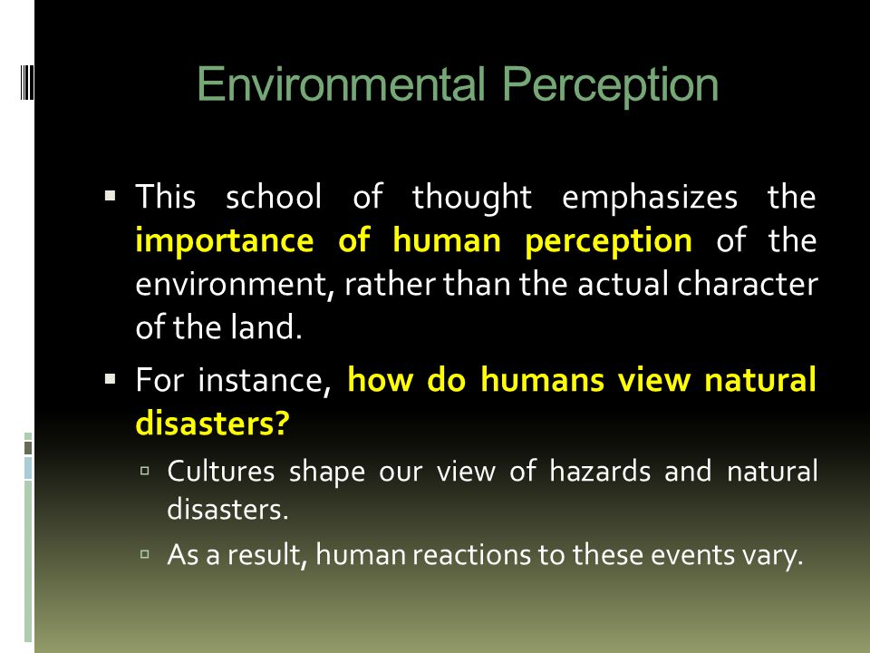 Environmental Perception  This school of thought emphasizes the importance of human perception of the environment, rather than the actual character of the land.
