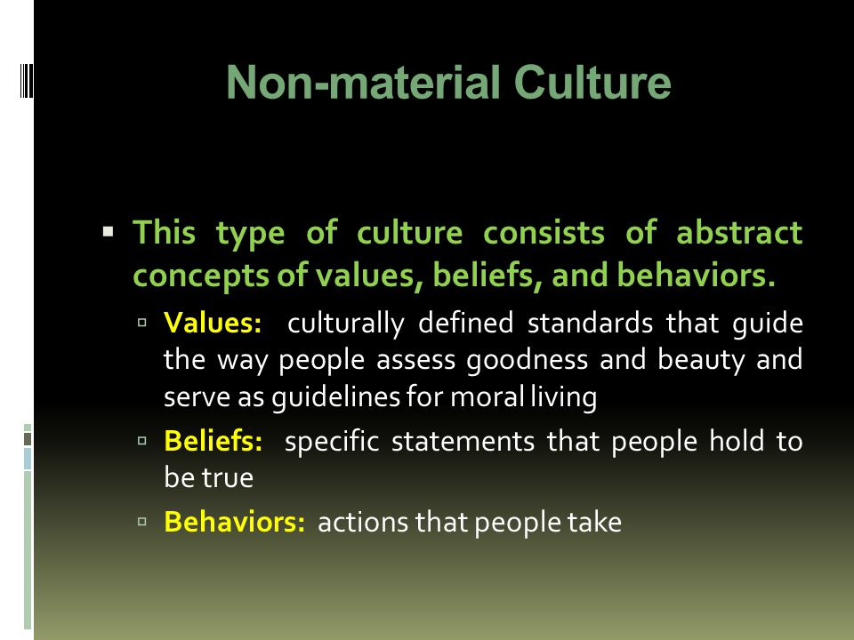 Non-material Culture  This type of culture consists of abstract concepts of values, beliefs, and behaviors.