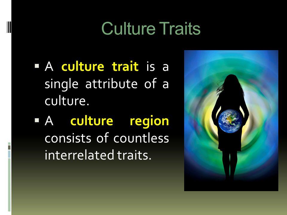 Culture Traits  A culture trait is a single attribute of a culture.