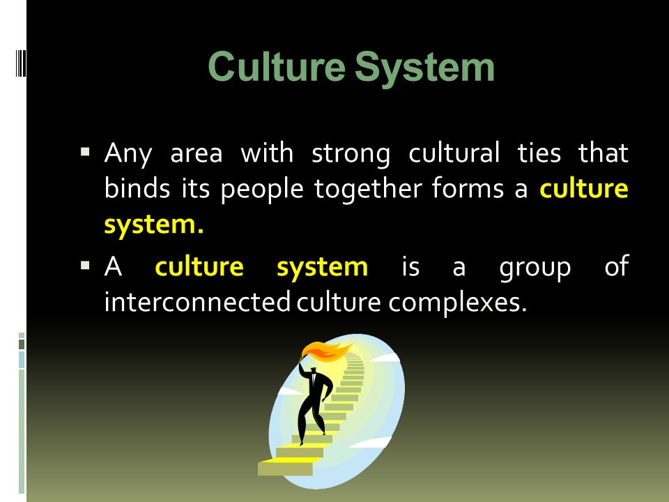 Culture System  Any area with strong cultural ties that binds its people together forms a culture system.