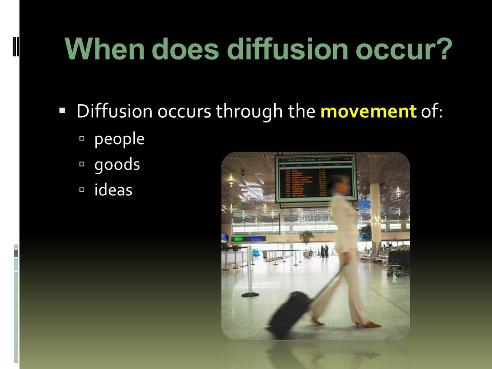 When does diffusion occur?  Diffusion occurs through the movement of:  people  goods  ideas