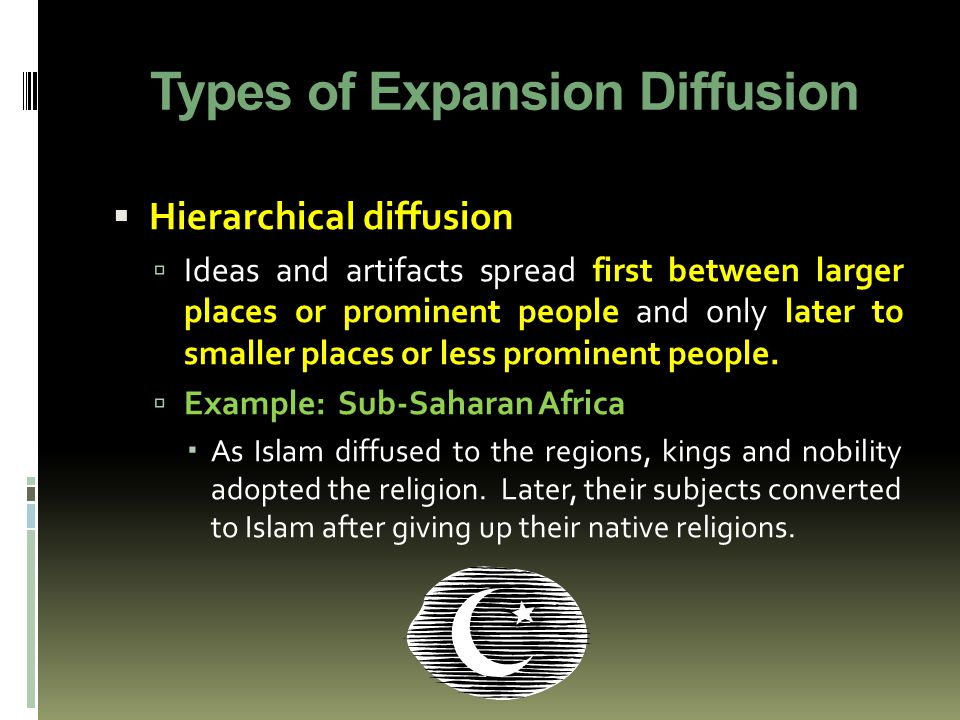 Types of Expansion Diffusion  Hierarchical diffusion  Ideas and artifacts spread first between larger places or prominent people and only later to smaller places or less prominent people.
