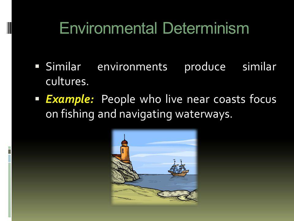 Environmental Determinism  Similar environments produce similar cultures.