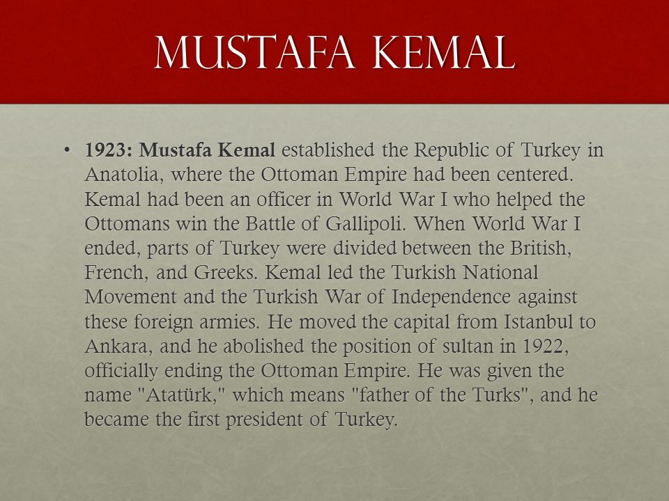 Mustafa Kemal 1923: Mustafa Kemal established the Republic of Turkey in Anatolia, where the Ottoman Empire had been centered. Kemal had been an office