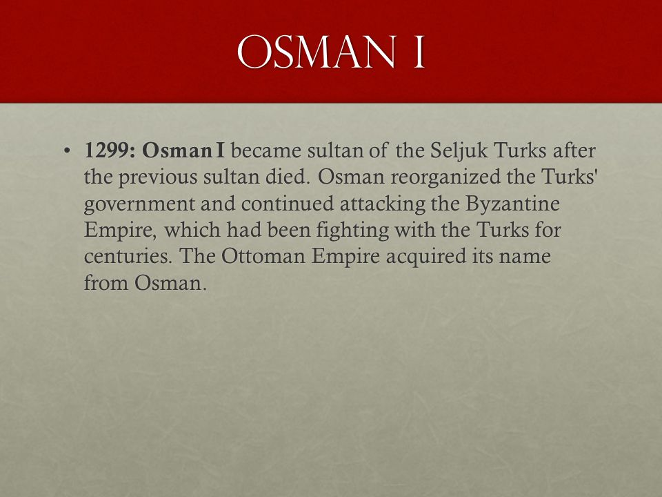 Osman I 1299: Osman I became sultan of the Seljuk Turks after the previous sultan died. Osman reorganized the Turks' government and continued attackin