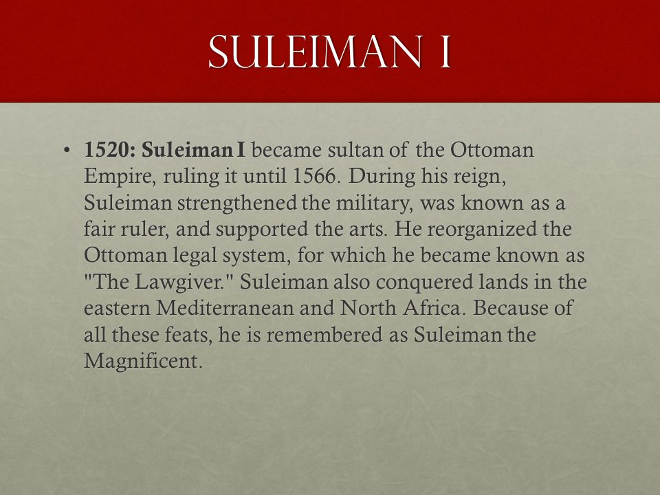 Suleiman I 1520: Suleiman I became sultan of the Ottoman Empire, ruling it until 1566. During his reign, Suleiman strengthened the military, was known