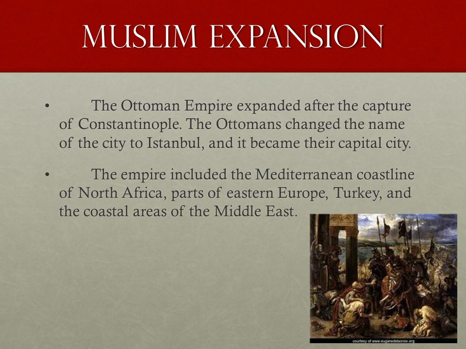 Muslim Expansion The Ottoman Empire expanded after the capture of Constantinople. The Ottomans changed the name of the city to Istanbul, and it became