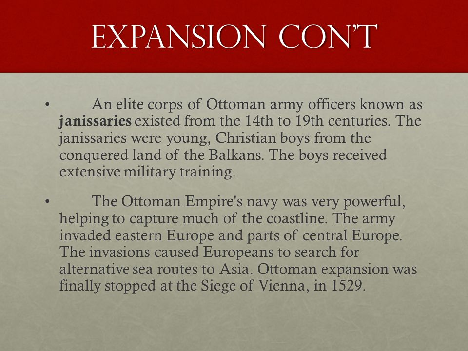 Expansion Con't An elite corps of Ottoman army officers known as janissaries existed from the 14th to 19th centuries. The janissaries were young, Chri