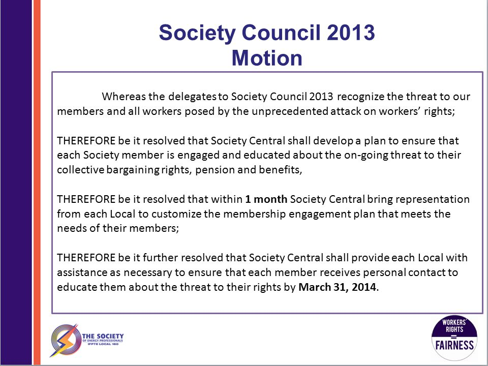 Society Council 2013 Motion Whereas the delegates to Society Council 2013 recognize the threat to our members and all workers posed by the unprecedented attack on workers' rights; THEREFORE be it resolved that Society Central shall develop a plan to ensure that each Society member is engaged and educated about the on-going threat to their collective bargaining rights, pension and benefits, THEREFORE be it resolved that within 1 month Society Central bring representation from each Local to customize the membership engagement plan that meets the needs of their members; THEREFORE be it further resolved that Society Central shall provide each Local with assistance as necessary to ensure that each member receives personal contact to educate them about the threat to their rights by March 31, 2014.