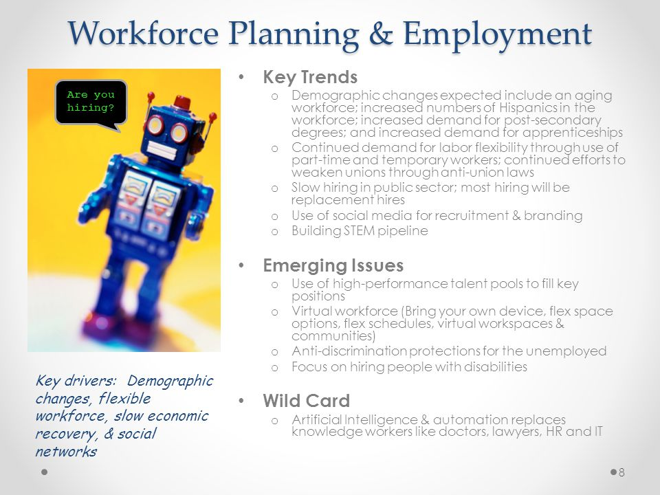 Workforce Planning & Employment Key Trends o Demographic changes expected include an aging workforce; increased numbers of Hispanics in the workforce; increased demand for post-secondary degrees; and increased demand for apprenticeships o Continued demand for labor flexibility through use of part-time and temporary workers; continued efforts to weaken unions through anti-union laws o Slow hiring in public sector; most hiring will be replacement hires o Use of social media for recruitment & branding o Building STEM pipeline Emerging Issues o Use of high-performance talent pools to fill key positions o Virtual workforce (Bring your own device, flex space options, flex schedules, virtual workspaces & communities) o Anti-discrimination protections for the unemployed o Focus on hiring people with disabilities Wild Card o Artificial Intelligence & automation replaces knowledge workers like doctors, lawyers, HR and IT Are you hiring.