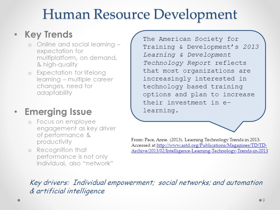 Human Resource Development Key Trends o Online and social learning – expectation for multiplatform, on demand, & high-quality o Expectation for lifelong learning – multiple career changes, need for adaptability Emerging Issue o Focus on employee engagement as key driver of performance & productivity o Recognition that performance is not only individual, also network Key drivers: Individual empowerment; social networks; and automation & artificial intelligence From: Pace, Anne.