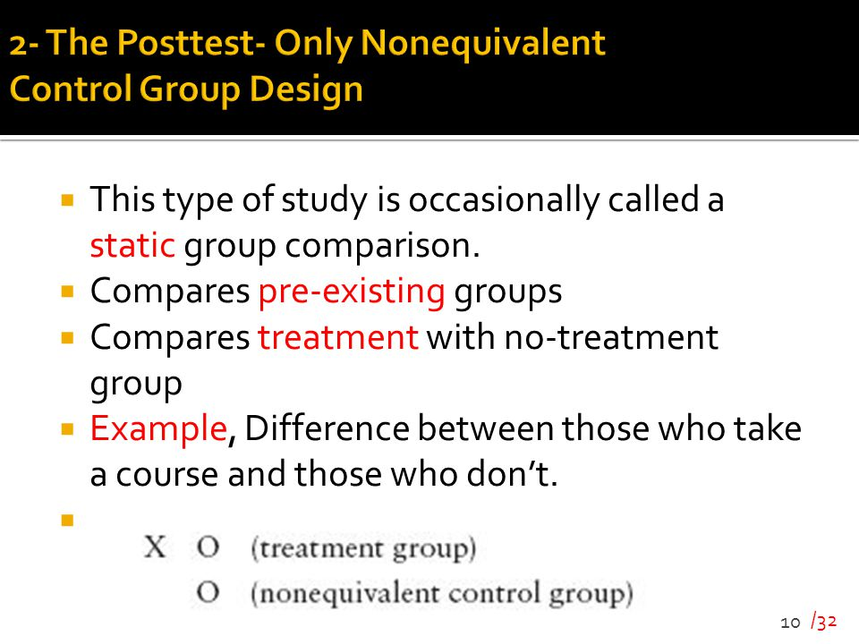 /32  This type of study is occasionally called a static group comparison.  Compares pre-existing groups  Compares treatment with no-treatment group