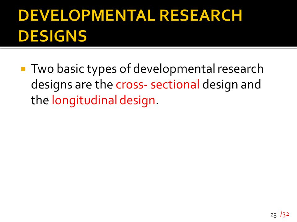 /32  Two basic types of developmental research designs are the cross- sectional design and the longitudinal design. 23