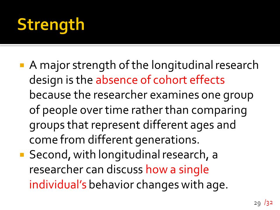 /32  A major strength of the longitudinal research design is the absence of cohort effects because the researcher examines one group of people over t