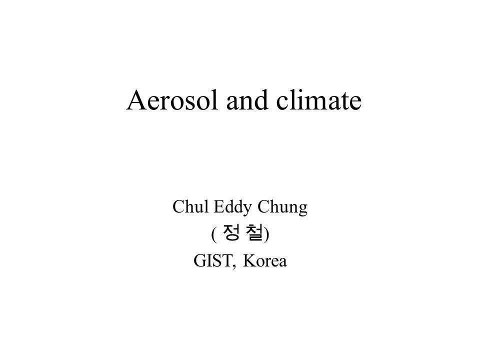 Aerosol and climate Chul Eddy Chung ( 정 철 ) GIST, Korea