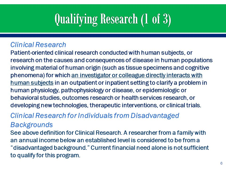 Clinical Research Patient-oriented clinical research conducted with human subjects, or research on the causes and consequences of disease in human populations involving material of human origin (such as tissue specimens and cognitive phenomena) for which an investigator or colleague directly interacts with human subjects in an outpatient or inpatient setting to clarify a problem in human physiology, pathophysiology or disease, or epidemiologic or behavioral studies, outcomes research or health services research, or developing new technologies, therapeutic interventions, or clinical trials.