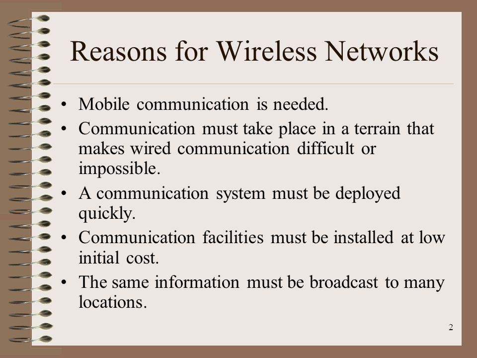 3 Problems with Wireless Networks Operates in a less controlled environment, so is more susceptible to interference, signal loss, noise, and eavesdropping.