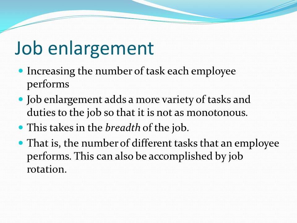 Job enlargement Increasing the number of task each employee performs Job enlargement adds a more variety of tasks and duties to the job so that it is