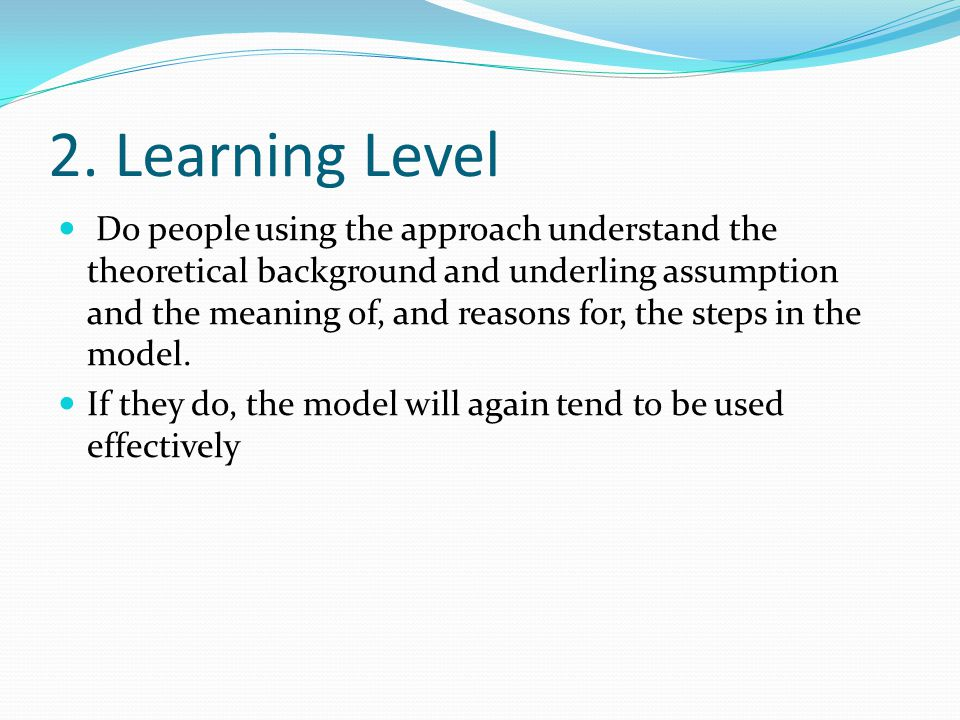 2. Learning Level Do people using the approach understand the theoretical background and underling assumption and the meaning of, and reasons for, the