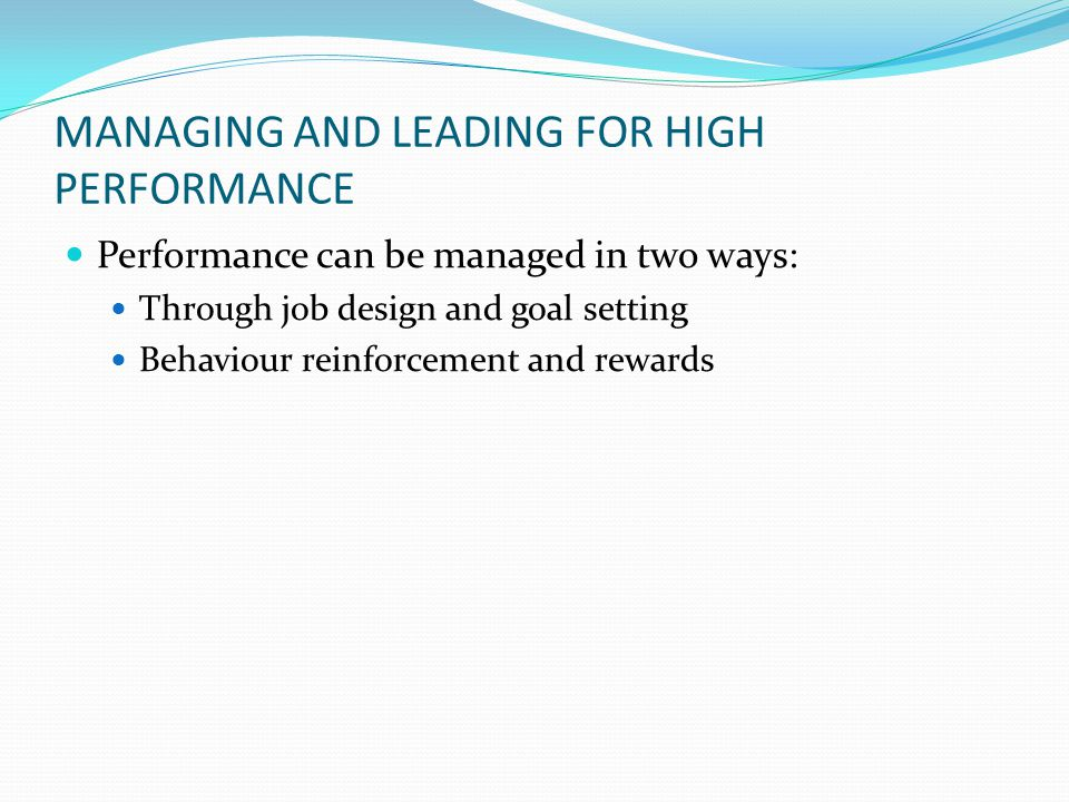 MANAGING AND LEADING FOR HIGH PERFORMANCE Performance can be managed in two ways: Through job design and goal setting Behaviour reinforcement and rewa