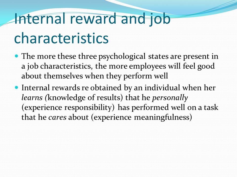 Internal reward and job characteristics The more these three psychological states are present in a job characteristics, the more employees will feel g