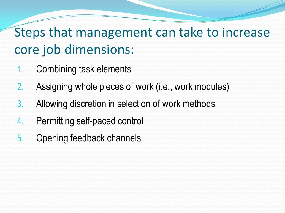 Steps that management can take to increase core job dimensions: 1. Combining task elements 2. Assigning whole pieces of work (i.e., work modules) 3. A