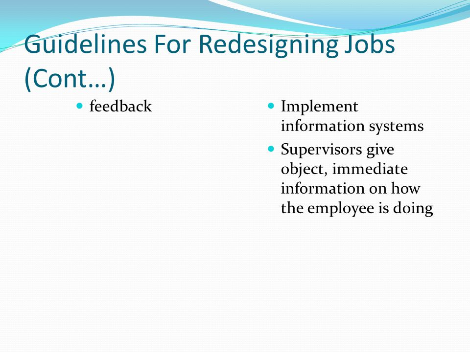 Guidelines For Redesigning Jobs (Cont…) feedback Implement information systems Supervisors give object, immediate information on how the employee is d