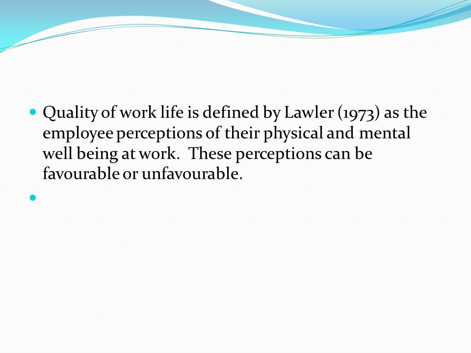 Quality of work life is defined by Lawler (1973) as the employee perceptions of their physical and mental well being at work. These perceptions can be