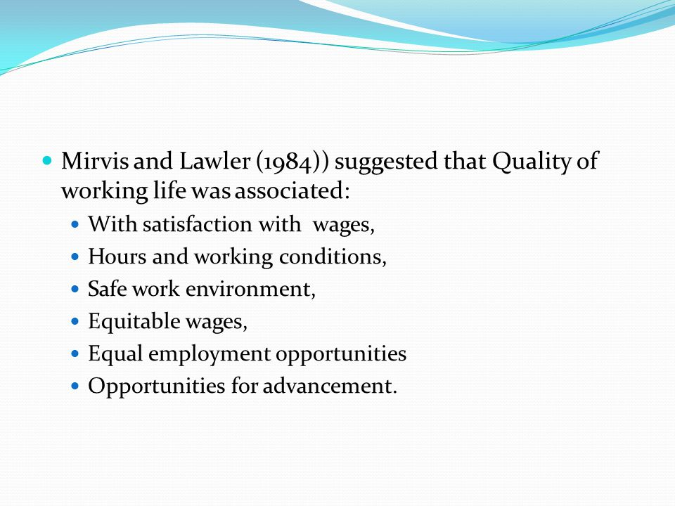 Mirvis and Lawler (1984)) suggested that Quality of working life was associated: With satisfaction with wages, Hours and working conditions, Safe work