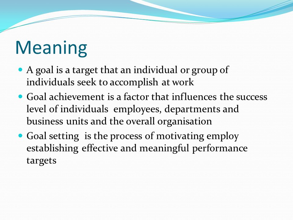 Meaning A goal is a target that an individual or group of individuals seek to accomplish at work Goal achievement is a factor that influences the succ