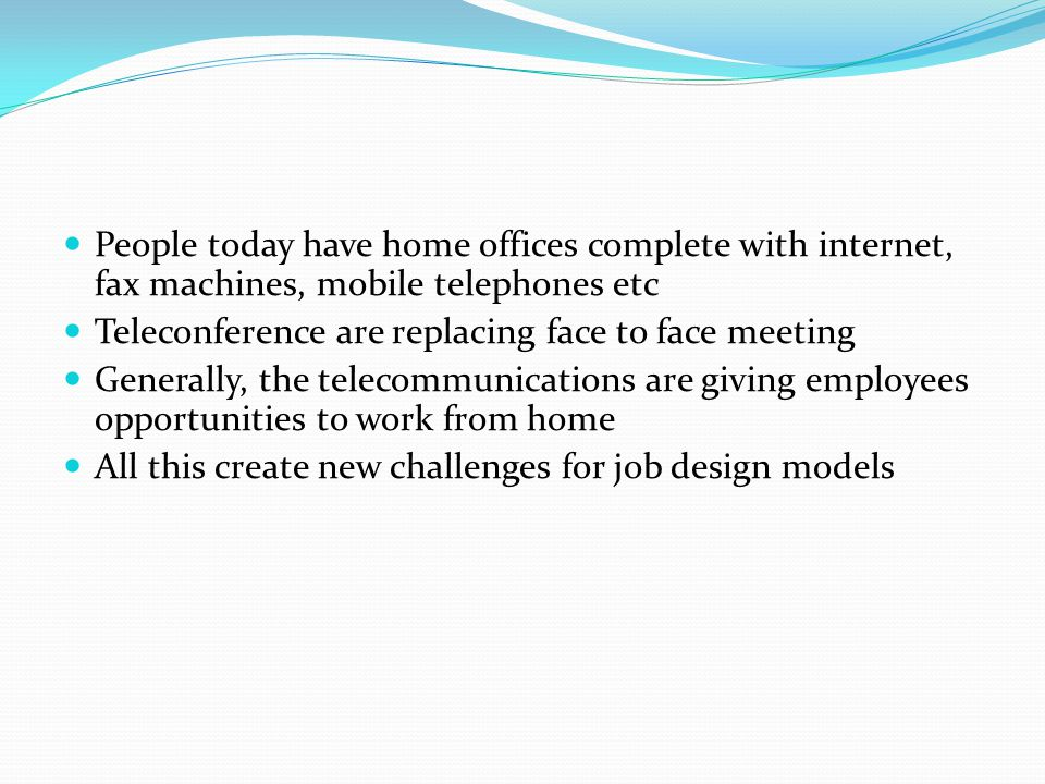 People today have home offices complete with internet, fax machines, mobile telephones etc Teleconference are replacing face to face meeting Generally