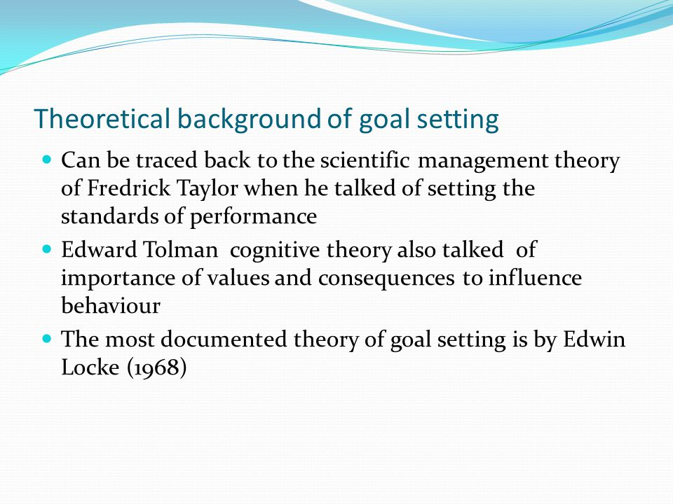 Theoretical background of goal setting Can be traced back to the scientific management theory of Fredrick Taylor when he talked of setting the standar