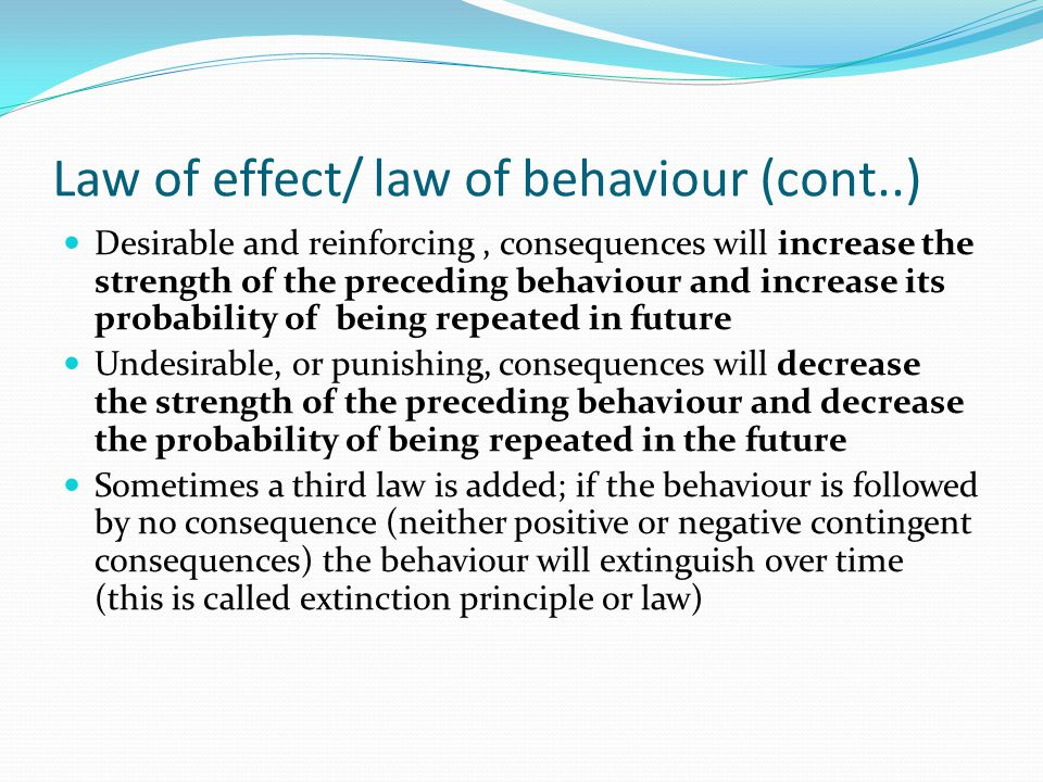 Law of effect/ law of behaviour (cont..) Desirable and reinforcing, consequences will increase the strength of the preceding behaviour and increase it