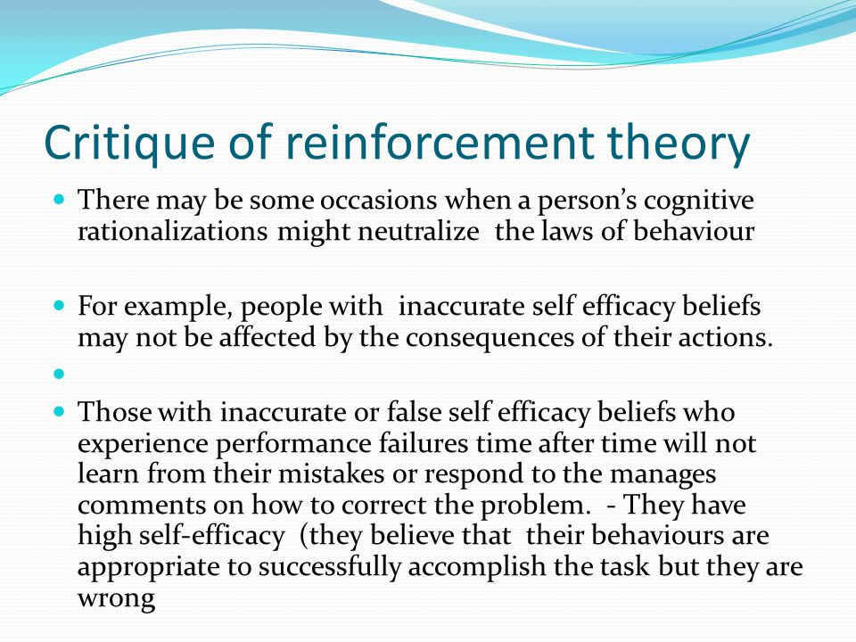 Critique of reinforcement theory There may be some occasions when a person's cognitive rationalizations might neutralize the laws of behaviour For exa