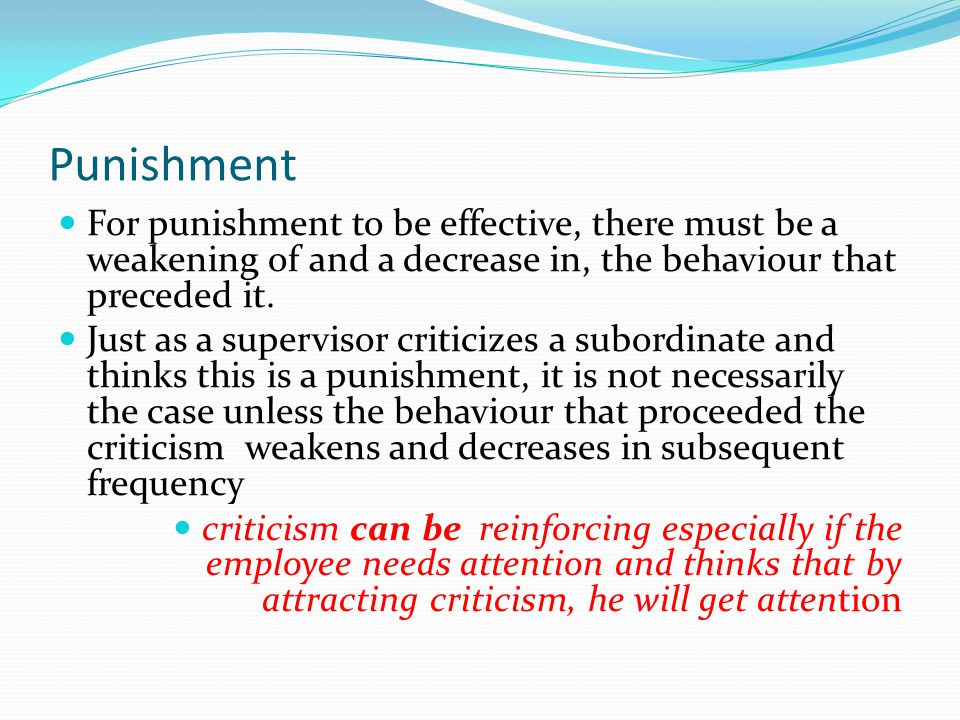 Punishment For punishment to be effective, there must be a weakening of and a decrease in, the behaviour that preceded it. Just as a supervisor critic