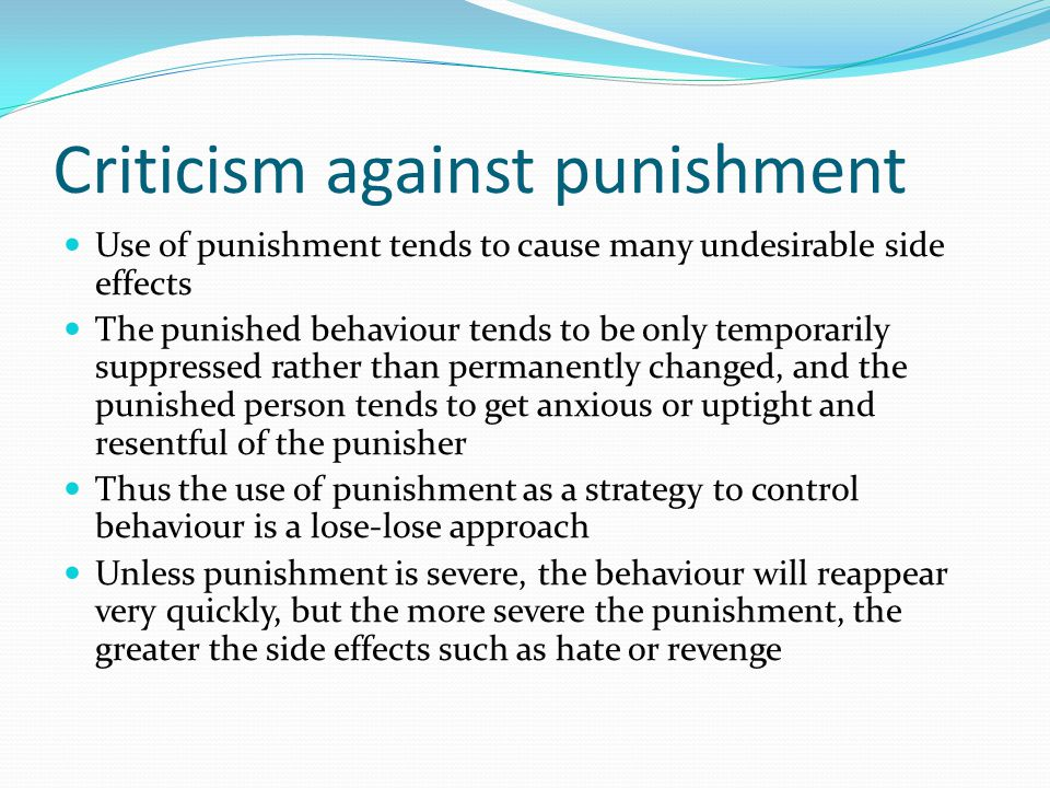 Criticism against punishment Use of punishment tends to cause many undesirable side effects The punished behaviour tends to be only temporarily suppre