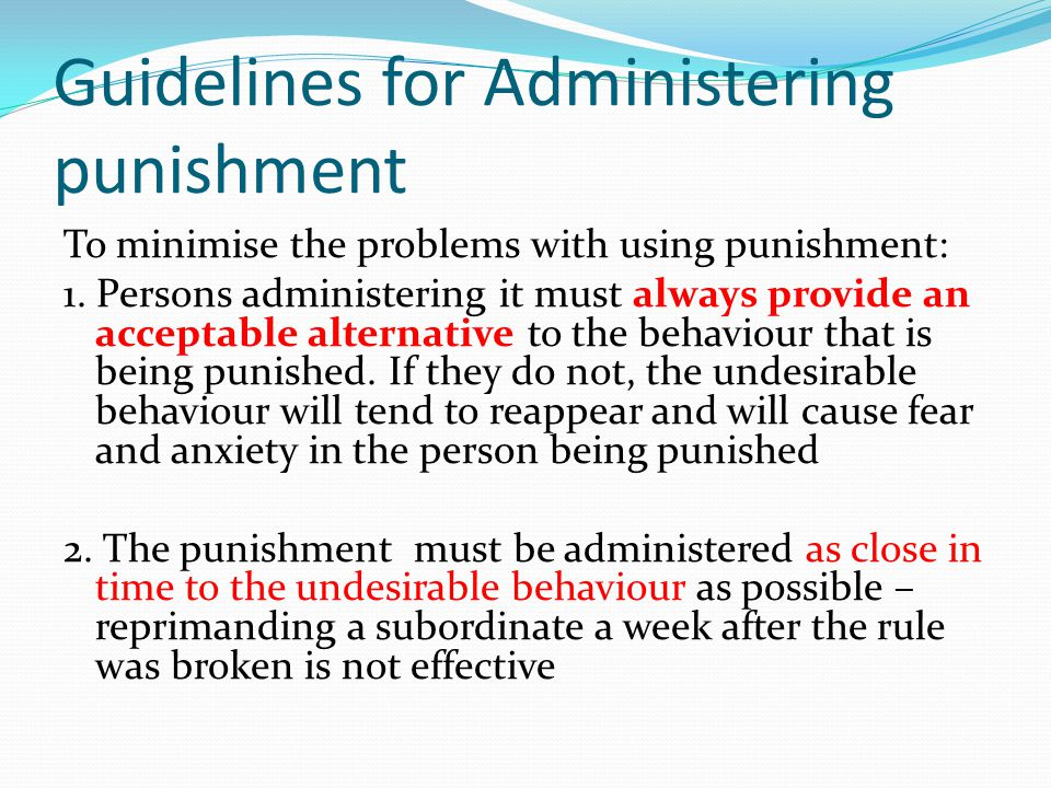 Guidelines for Administering punishment To minimise the problems with using punishment: 1. Persons administering it must always provide an acceptable